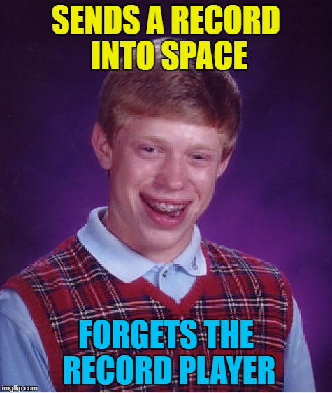 Bad Luck Brian Meme | SENDS A RECORD INTO SPACE FORGETS THE RECORD PLAYER | image tagged in memes,bad luck brian | made w/ Imgflip meme maker