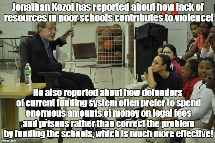 Jonathan Kozol defends kids from oligarchs | Jonathan Kozol has reported about how lack of resources in poor schools contributes to violence! He also reported about how defenders of cur | image tagged in education,class war,preventing violence,school shooting,school funding | made w/ Imgflip meme maker