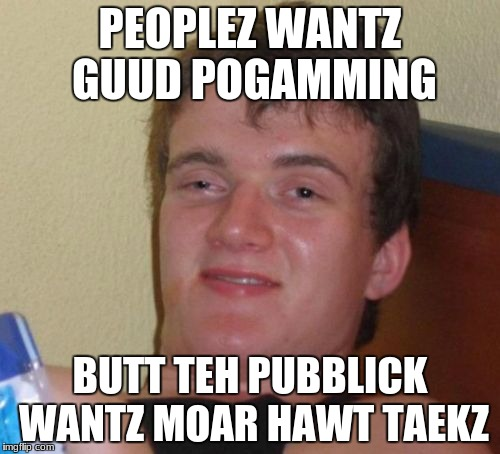 10 guy as a programming strategist | PEOPLEZ WANTZ GUUD POGAMMING BUTT TEH PUBBLICK WANTZ MOAR HAWT TAEKZ | image tagged in memes,10 guy | made w/ Imgflip meme maker