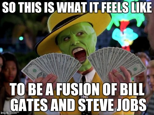 Money Money Meme | SO THIS IS WHAT IT FEELS LIKE TO BE A FUSION OF BILL GATES AND STEVE JOBS | image tagged in memes,money money | made w/ Imgflip meme maker
