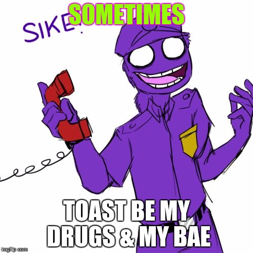 purple guy | SOMETIMES TOAST BE MY DRUGS & MY BAE | image tagged in purple guy | made w/ Imgflip meme maker