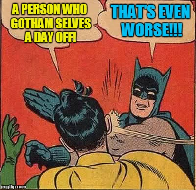 Batman Slapping Robin Meme | A PERSON WHO GOTHAM SELVES A DAY OFF! THAT'S EVEN WORSE!!! | image tagged in memes,batman slapping robin | made w/ Imgflip meme maker