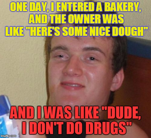 "10 Guy Meme | ONE DAY, I ENTERED A BAKERY, AND THE OWNER WAS LIKE ""HERE'S SOME NICE DOUGH"" AND I WAS LIKE ""DUDE, I DON'T DO DRUGS"" 