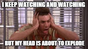 I KEEP WATCHING AND WATCHING BUT MY HEAD IS ABOUT TO EXPLODE | made w/ Imgflip meme maker