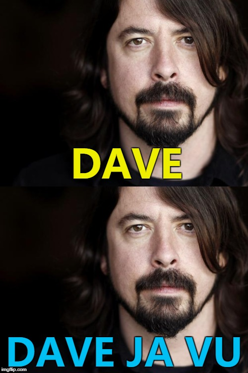 I think I've made this before... :) | DAVE DAVE JA VU | image tagged in memes,dave grohl,music | made w/ Imgflip meme maker