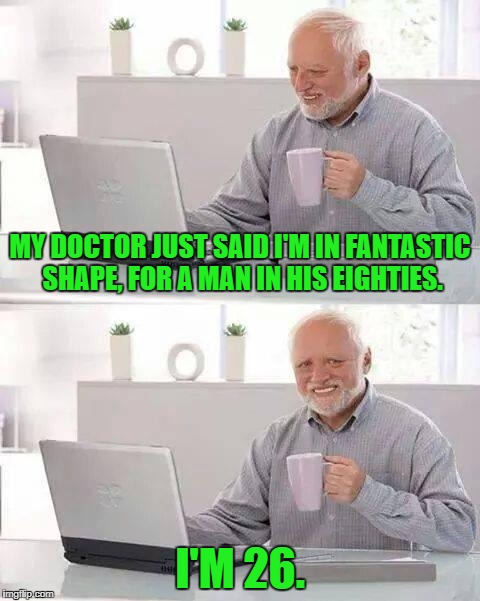 Time, Time, Time, see what's become of me... | MY DOCTOR JUST SAID I'M IN FANTASTIC SHAPE, FOR A MAN IN HIS EIGHTIES. I'M 26. | image tagged in memes,hide the pain harold,doctor,funny | made w/ Imgflip meme maker