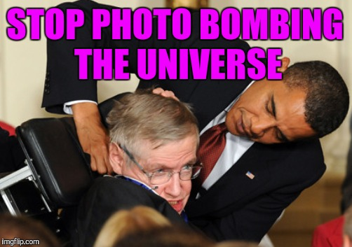 STOP PHOTO BOMBING THE UNIVERSE | made w/ Imgflip meme maker