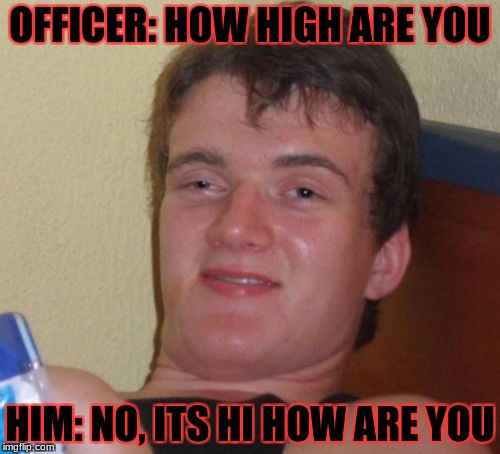 10 Guy Meme | OFFICER: HOW HIGH ARE YOU HIM: NO, ITS HI HOW ARE YOU | image tagged in memes,10 guy,meme,police officer | made w/ Imgflip meme maker