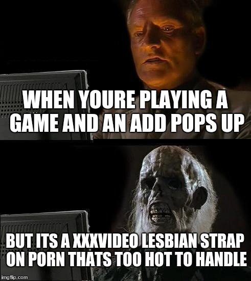 Ill Just Wait Here Meme | WHEN YOURE PLAYING A GAME AND AN ADD POPS UP BUT ITS A XXXVIDEO LESBIAN STRAP ON PORN THATS TOO HOT TO HANDLE | image tagged in memes,ill just wait here | made w/ Imgflip meme maker