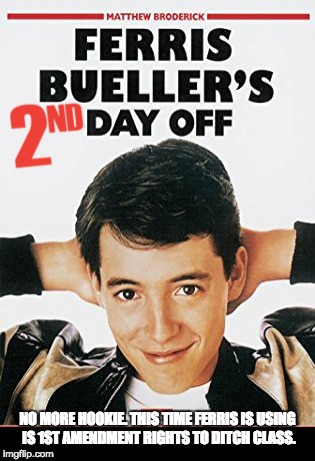 Ferris Bueller's 2nd Day Off | NO MORE HOOKIE. THIS TIME FERRIS IS USING IS 1ST AMENDMENT RIGHTS TO DITCH CLASS. | image tagged in 2nd amendment,protest,school shooting,1st amendment | made w/ Imgflip meme maker