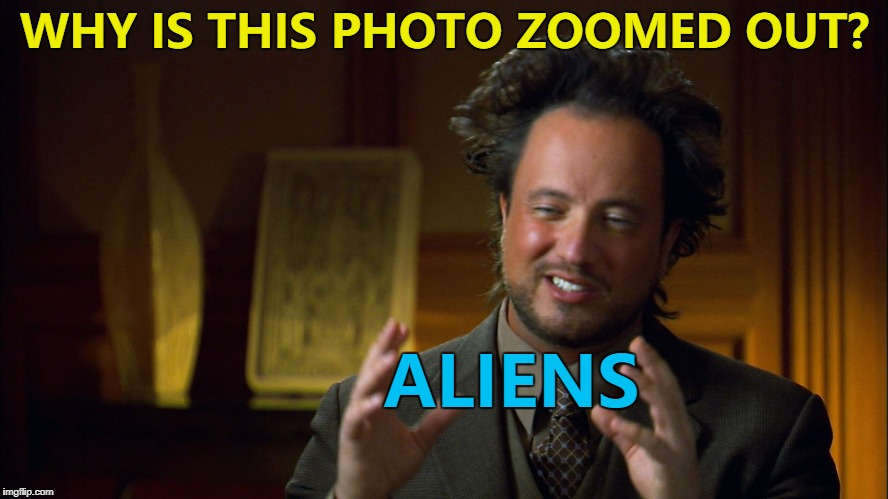 Aliens - the answer to everything... :) | WHY IS THIS PHOTO ZOOMED OUT? ALIENS | image tagged in ancient aliens clowns,memes,aliens,different photo | made w/ Imgflip meme maker