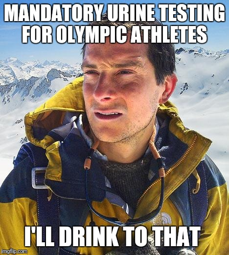 Bear Grylls | MANDATORY URINE TESTING FOR OLYMPIC ATHLETES I'LL DRINK TO THAT | image tagged in memes,bear grylls,funny,olympics,pyeongchang olympics,2018 olympics | made w/ Imgflip meme maker