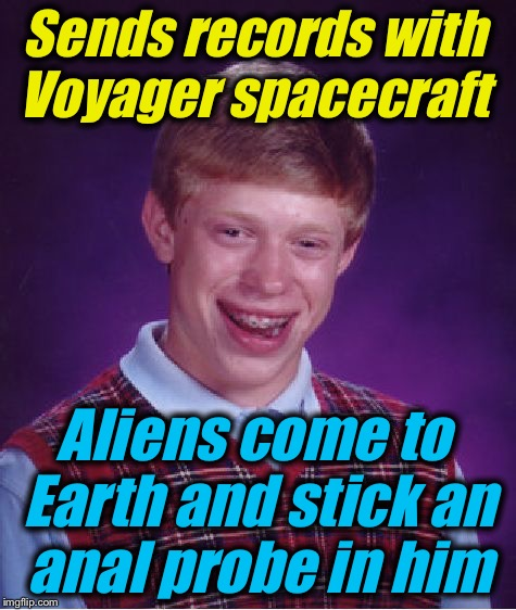 Bad Luck Brian Meme | Sends records with Voyager spacecraft Aliens come to Earth and stick an anal probe in him | image tagged in memes,bad luck brian | made w/ Imgflip meme maker