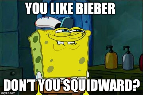 Dont You Squidward Meme | YOU LIKE BIEBER DON'T YOU SQUIDWARD? | image tagged in memes,dont you squidward | made w/ Imgflip meme maker