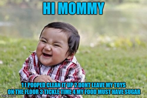 Evil Toddler Meme | HI MOMMY 1 I POOPED CLEAN IT UP 2 DONT LEAVE MY TOYS ON THE FLOOR 3 TICKLE TIME 4 MY FOOD MUST HAVE SUGAR | image tagged in memes,evil toddler | made w/ Imgflip meme maker