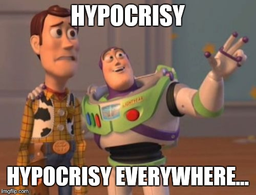 Welcome To Life | HYPOCRISY HYPOCRISY EVERYWHERE... | image tagged in memes,x,x everywhere,x x everywhere,life | made w/ Imgflip meme maker
