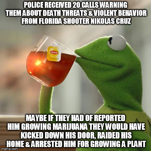 Marijuana VS Murder | POLICE RECEIVED 20 CALLS WARNING THEM ABOUT DEATH THREATS & VIOLENT BEHAVIOR FROM FLORIDA SHOOTER NIKOLAS CRUZ MAYBE IF THEY HAD OF REPORTED | image tagged in memes,but thats none of my business,kermit the frog,nikolas cruz,mass shootings,guns | made w/ Imgflip meme maker