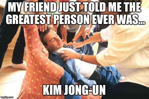 Sayyyy whaaaaa | MY FRIEND JUST TOLD ME THE GREATEST PERSON EVER WAS... KIM JONG-UN | image tagged in north korea rocket,kim jong un,usa all the way | made w/ Imgflip meme maker