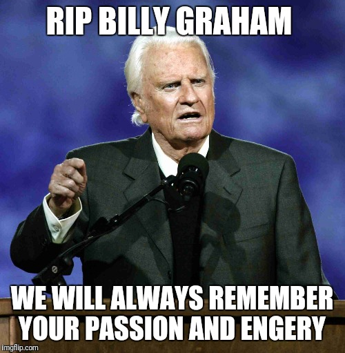Billy Graham | RIP BILLY GRAHAM WE WILL ALWAYS REMEMBER YOUR PASSION AND ENGERY | image tagged in billy graham | made w/ Imgflip meme maker