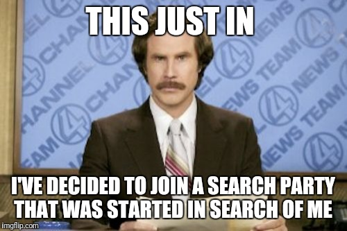 How Long Will It Take? | THIS JUST IN I'VE DECIDED TO JOIN A SEARCH PARTY THAT WAS STARTED IN SEARCH OF ME | image tagged in memes,ron burgundy,funny | made w/ Imgflip meme maker