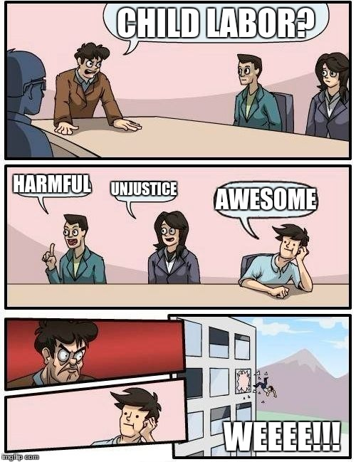 Boardroom Meeting Suggestion Meme | CHILD LABOR? HARMFUL UNJUSTICE AWESOME WEEEE!!! | image tagged in memes,boardroom meeting suggestion | made w/ Imgflip meme maker