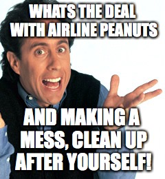 Jerry Seinfeld What's the Deal | WHATS THE DEAL WITH AIRLINE PEANUTS AND MAKING A MESS, CLEAN UP AFTER YOURSELF! | image tagged in jerry seinfeld what's the deal | made w/ Imgflip meme maker