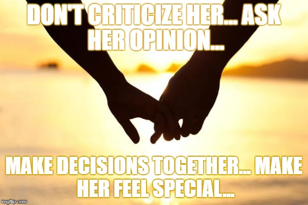 Love | DON'T CRITICIZE HER... ASK HER OPINION... MAKE DECISIONS TOGETHER... MAKE HER FEEL SPECIAL... | image tagged in love | made w/ Imgflip meme maker