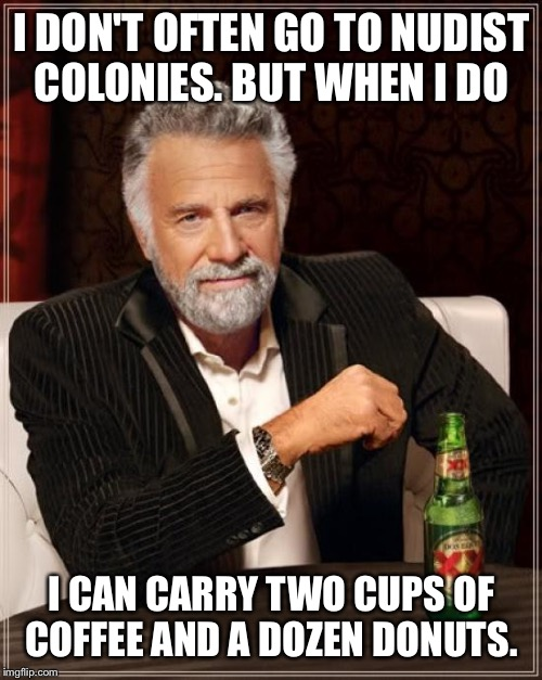 The Most Interesting Man In The World Meme | I DON'T OFTEN GO TO NUDIST COLONIES. BUT WHEN I DO I CAN CARRY TWO CUPS OF COFFEE AND A DOZEN DONUTS. | image tagged in memes,the most interesting man in the world | made w/ Imgflip meme maker