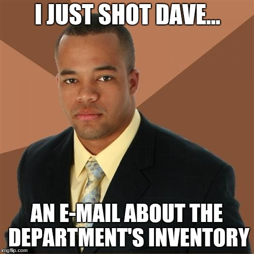 Successful Black Man Meme | I JUST SHOT DAVE... AN E-MAIL ABOUT THE DEPARTMENT'S INVENTORY | image tagged in memes,successful black man | made w/ Imgflip meme maker