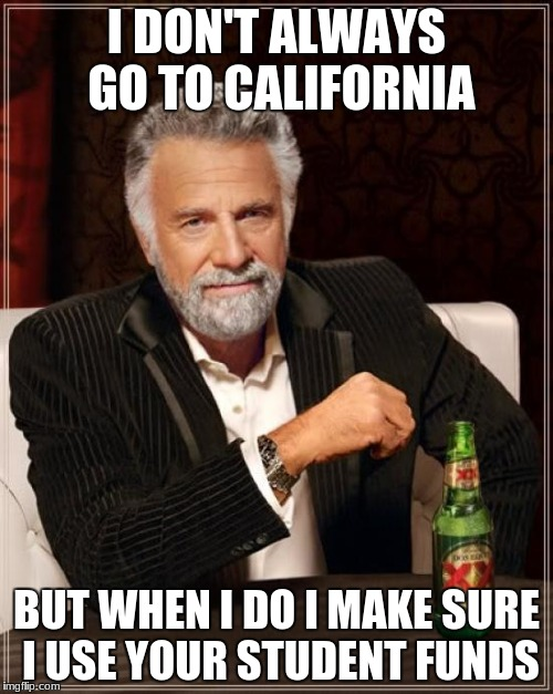 The Most Interesting Man In The World Meme | I DON'T ALWAYS GO TO CALIFORNIA BUT WHEN I DO I MAKE SURE I USE YOUR STUDENT FUNDS | image tagged in memes,the most interesting man in the world | made w/ Imgflip meme maker