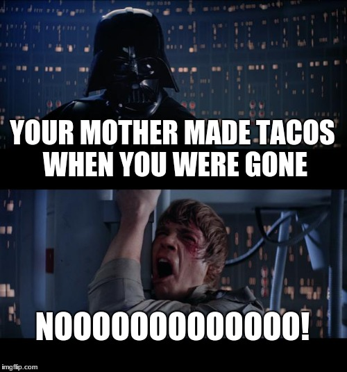 Star Wars No Meme | YOUR MOTHER MADE TACOS WHEN YOU WERE GONE NOOOOOOOOOOOOO! | image tagged in memes,star wars no | made w/ Imgflip meme maker