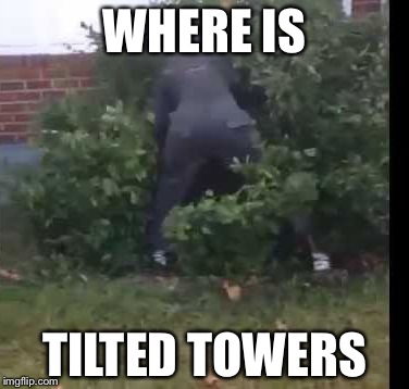 Where is itttttttt  | WHERE IS TILTED TOWERS | image tagged in fortnit bush,rage | made w/ Imgflip meme maker