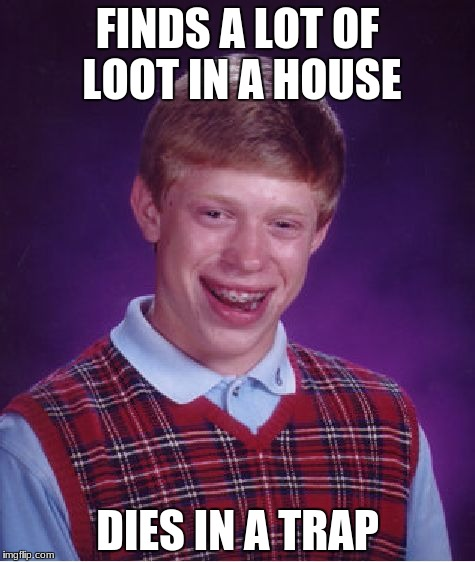 Bad Luck Brian Meme | FINDS A LOT OF LOOT IN A HOUSE DIES IN A TRAP | image tagged in memes,bad luck brian | made w/ Imgflip meme maker
