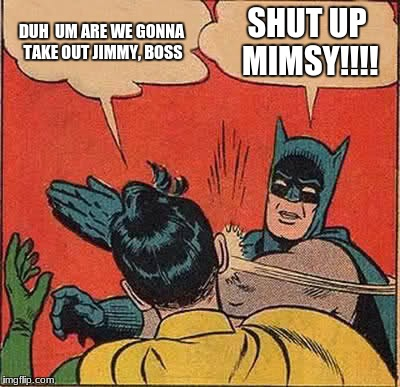 Batman Slapping Robin Meme | DUH  UM ARE WE GONNA TAKE OUT JIMMY, BOSS SHUT UP MIMSY!!!! | image tagged in memes,batman slapping robin | made w/ Imgflip meme maker