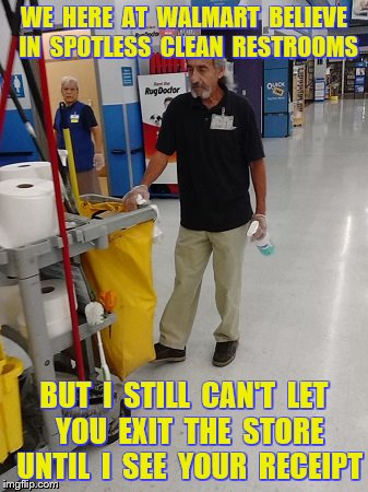 WE  HERE  AT  WALMART  BELIEVE  IN  SPOTLESS  CLEAN  RESTROOMS BUT  I  STILL  CAN'T  LET  YOU  EXIT  THE  STORE  UNTIL  I  SEE  YOUR  RECEIP | made w/ Imgflip meme maker
