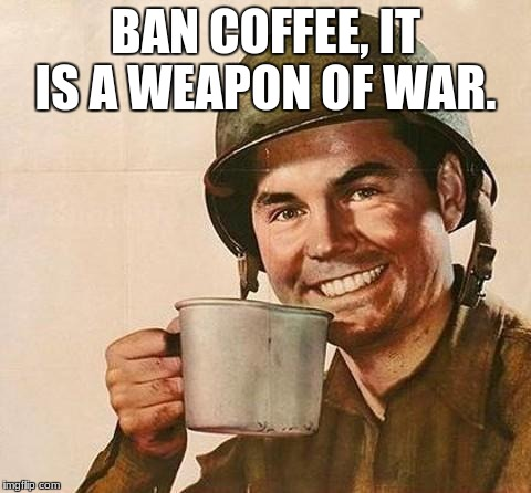 army | BAN COFFEE, IT IS A WEAPON OF WAR. | image tagged in army | made w/ Imgflip meme maker