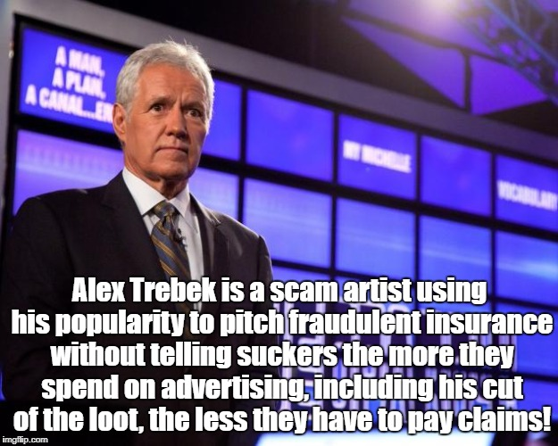 Alex Trebek is a scam artist using his popularity to pitch fraudulent insurance without telling suckers the more they spend on advertising,  | image tagged in alex trebek | made w/ Imgflip meme maker