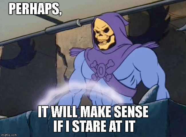 PERHAPS, IT WILL MAKE SENSE IF I STARE AT IT | made w/ Imgflip meme maker