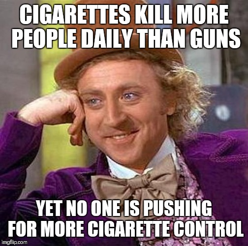 Creepy Condescending Wonka Meme | CIGARETTES KILL MORE PEOPLE DAILY THAN GUNS YET NO ONE IS PUSHING FOR MORE CIGARETTE CONTROL | image tagged in memes,creepy condescending wonka | made w/ Imgflip meme maker