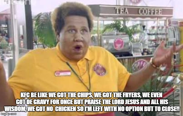 KFC BE LIKE WE GOT THE CHIPS, WE GOT THE FRYERS, WE EVEN GOT DE GRAVY FOR ONCE BUT PRAISE THE LORD JESUS AND ALL HIS WISDOM, WE GOT NO  CHIC | image tagged in precious come fly with me | made w/ Imgflip meme maker