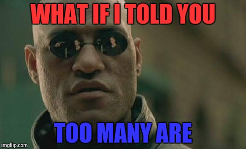 Matrix Morpheus Meme | WHAT IF I TOLD YOU TOO MANY ARE | image tagged in memes,matrix morpheus | made w/ Imgflip meme maker