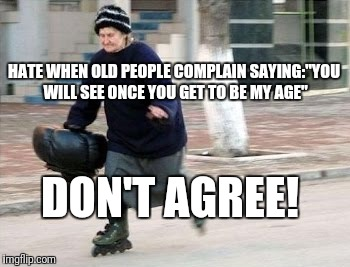 "Forever young | HATE WHEN OLD PEOPLE COMPLAIN SAYING:""YOU WILL SEE ONCE YOU GET TO BE MY AGE"" DON'T AGREE! 
