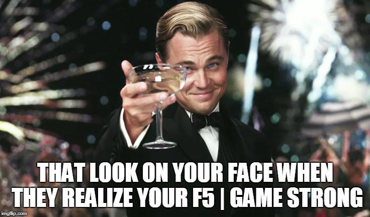 F5 pipe game | THAT LOOK ON YOUR FACE WHEN THEY REALIZE YOUR F5 | GAME STRONG | image tagged in strong,pipe | made w/ Imgflip meme maker