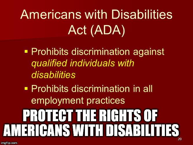 PROTECT THE RIGHTS OF AMERICANS WITH DISABILITIES | image tagged in disability,rights,ada | made w/ Imgflip meme maker
