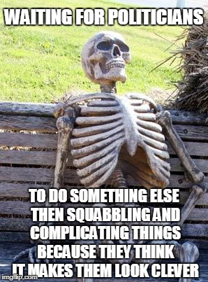 Waiting Skeleton Meme | WAITING FOR POLITICIANS TO DO SOMETHING ELSE THEN SQUABBLING AND COMPLICATING THINGS BECAUSE THEY THINK IT MAKES THEM LOOK CLEVER | image tagged in memes,waiting skeleton,politics | made w/ Imgflip meme maker