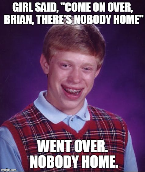 "Bad Luck Brian Meme | GIRL SAID, ""COME ON OVER, BRIAN, THERE'S NOBODY HOME"" WENT OVER. NOBODY HOME. 