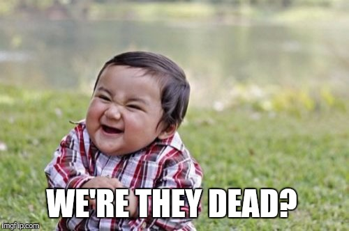 Evil Toddler Meme | WE'RE THEY DEAD? | image tagged in memes,evil toddler | made w/ Imgflip meme maker