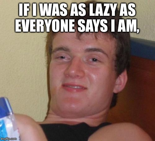 10 Guy Meme | IF I WAS AS LAZY AS EVERYONE SAYS I AM, | image tagged in memes,10 guy | made w/ Imgflip meme maker