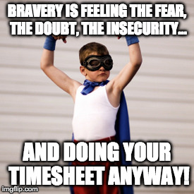 BRAVERY IS FEELING THE FEAR, THE DOUBT, THE INSECURITY... AND DOING YOUR TIMESHEET ANYWAY! | image tagged in timesheet meme | made w/ Imgflip meme maker