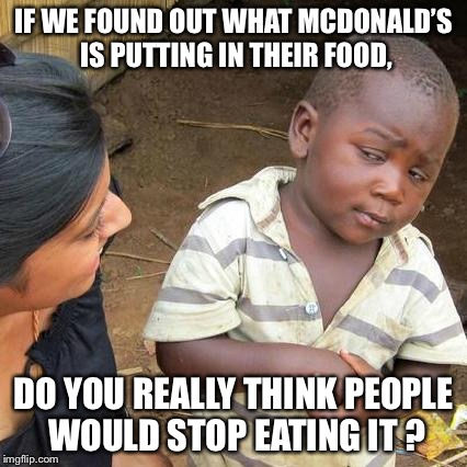 Third World Skeptical Kid Meme | IF WE FOUND OUT WHAT MCDONALD'S IS PUTTING IN THEIR FOOD, DO YOU REALLY THINK PEOPLE WOULD STOP EATING IT ? | image tagged in memes,third world skeptical kid | made w/ Imgflip meme maker